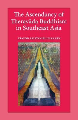 The Ascendancy of Theravada Buddhism in Southeast Asia by Prapod Assavavirulhakarn