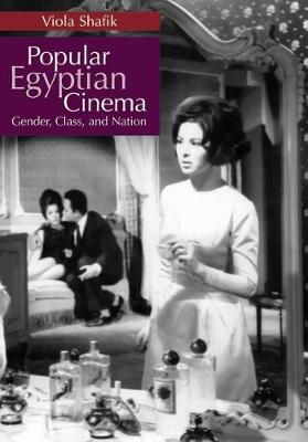 Popular Egyptian Cinema Gender, Class, and Nation by Viola Shafik