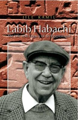 Labib Habachi The Life and Legacy of an Egyptologist by Jill Kamil