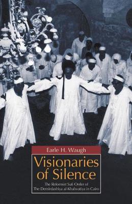 Visionaries of Silence The Reformist Sufi Order of the Demirdashiya Al-Khalwatiya in Cairo by Earle H. Waugh