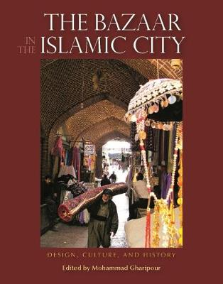 The Bazaar in the Islamic City Design, Culture and History by Mohammad Gharipour