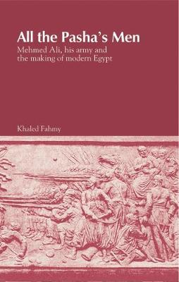 All the Pasha's Men Mehmed Ali, His Army and the Making of Modern Egypt by Khaled Fahmy