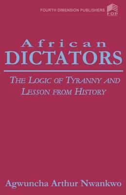 African Dictators. the Logic of Tyrany and Lesson from History by Arthur A Nwankwo, A A Nwankwo
