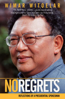 No Regrets Reflections of a Presidential Spokesman by Wimar Witoelar