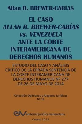 El Caso Allan R. Brewer-Carias vs. Venezuela Ante La Corte Interamericana de Derechos Humanos. Estudio del Caso y Analisis Critico de La Errada Sentencia de La Corte Interamericana de Derechos Humanos by Allan R Brewer-Carias