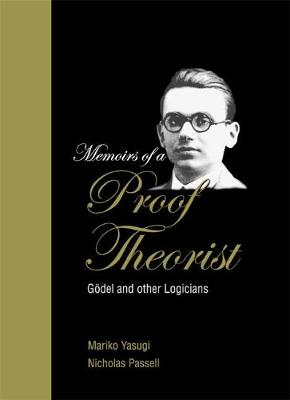 Memoirs Of A Proof Theorist: Godel & Other Logicians by Nicholas (Uwec, Usa) Passell, Mariko (Kyoto Sangyo Univ, Japan) Yasugi