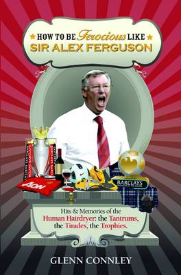 How to be Ferocious Like Sir Alex Ferguson Hits & Memories of the Human Hairdryer: The Tantrums, the Tirades, the Trophies by Glenn Connley