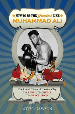 How to be the Greatest Like Muhammad Ali The Life and Times of Cassius Clay: The Rebel, Rivalries, the Revolution by Steve Dawson