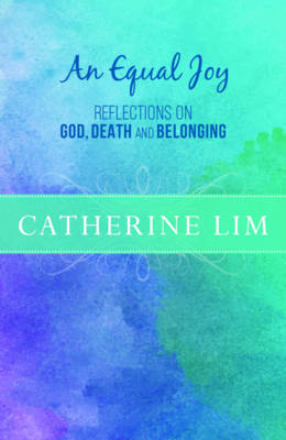 An Equal Joy Reflections on God, Death and Belonging by Catherine Lim