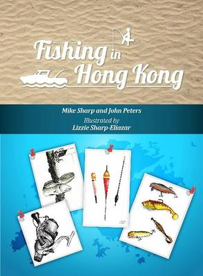 Fishing in Hong Kong A How-To Guide to Making the Most of the Territory's Shores, Reservoirs and Surrounding Waters by Mike Sharp, John Peters