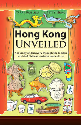 Hong Kong Unveiled A Journey of Discovery Through the Hidden World of Chinese Customs & Sayings by Betty Hung, Clare Baillieu