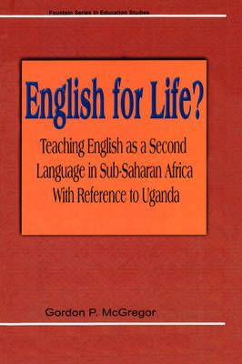 English for Life? Teaching English as a Second Language in Sub-Saharan Africa with Reference to Uganda by G P McGregor, Gordan P McGregor