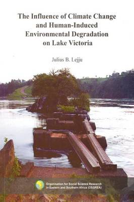The Influence of Climate Change and Human-Induced Environmental Degradation on Lake Victoria by Julius B Lejju
