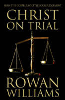 Christ on Trial How the Gospel Unsettles Our Judgement by Dr. Rowan Williams