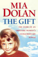 The Gift: The Story Of An Ordinary Woman's Extraordinary Power by Mia Dolan