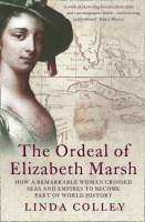 The Ordeal Of Elizabeth Marsh: How a Remarkable Woman Crossed Seas and Empires to Become a part of World History by Linda Colley