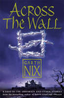 Across The Wall A Tale of the Abhorsen and Other Stories by Garth Nix