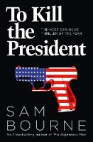To Kill the President by Sam Bourne, Jonathan Freedland