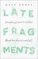 Cover for Late Fragments Everything I Want to Tell You (About This Magnificent Life) by Kate Gross