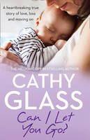 Can I Let You Go? A Heartbreaking True Story of Love, Loss and Moving on by Cathy Glass