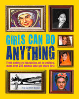 Girls Can Do Anything The Incredible Girl-o-Pedia of Astounding Achievements by Caitlin Doyle
