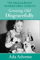 The Mills & Boon Modern Girl's Guide to Growing Old Disgracefully by Ada Adverse