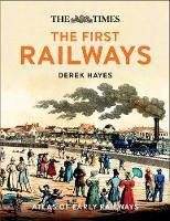 The First Railways Historical Atlas of Early Railways by Derek Hayes