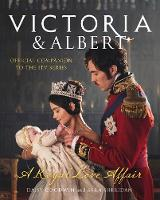 Victoria and Albert - A Royal Love Affair Official Companion to the ITV Series by