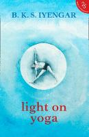 Light on Yoga The Definitive Guide to Yoga Practice by B. K. S. Iyengar