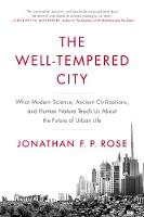The Well-Tempered City What Modern Science, Ancient Civilizations, and Human Nature Teach Us About the Future of Urban Life by Jonathan F. P. Rose