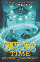 Outlaws of Time: The Legend of Sam Miracle by N. D. Wilson