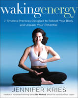 Waking Energy 7 Timeless Practices Designed to Reboot Your Body and Unleash Your Potential by Jennifer Kries
