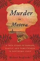 Murder In Matera A True Story of Passion, Family, and Forgiveness in Southern Italy by Helene Stapinski