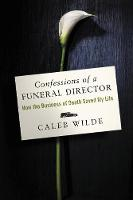 Confessions of a Funeral Director How the Business of Death Saved My Life by Caleb Wilde