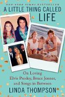 A Little Thing Called Life On Loving Elvis Presley, Bruce Jenner, and Songs in Between by Linda Thompson