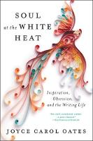 Soul at the White Heat Inspiration, Obsession, and the Writing Life by Joyce Carol Oates