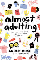 Almost Adulting All You Need to Know to Get It Together (Sort Of) by Arden Rose