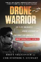 Drone Warrior An Elite Soldier's Inside Account of the Hunt for America's Most Dangerous Enemies by Brett Velicovich, Christopher S. Stewart