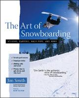 The Art of Snowboarding Kickers, Carving, Half-Pipe, and More by Jim Smith