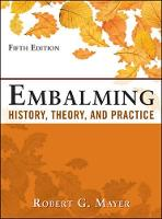 Embalming: History, Theory, and Practice, Fifth Edition by Robert G. Mayer