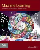 Machine Learning A Constraint-Based Approach by Marco (Department of Information Engineering and Mathematics, University of Siena, Italy) Gori