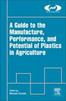 A Guide to the Manufacture, Performance, and Potential of Plastics in Agriculture by Michael (Professor Emeritus of Vegetable Crops, Department of Plant Science, The Pennsylvania State University, USA) Orzolek