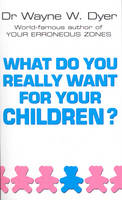 What Do You Really Want for Your Children? by Wayne W. Dyer