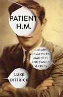 Patient H.M. A Story of Memory, Madness and Family Secrets by Luke Dittrich