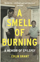 A Smell of Burning A Memoir of Epilepsy by Colin Grant