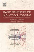 Basic Principles of Induction Logging Electromagnetic Methods in Borehole Geophysics by Alex A. Kaufman, Gregory Itskovich