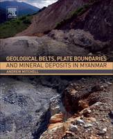 Geological Belts, Plate Boundaries, and Mineral Deposits in Myanmar by Andrew (Consultant, Myanmar Precious Resources Group, Myanmar) Mitchell