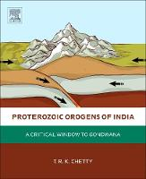 Proterozoic Orogens of India A Critical Window to Gondwana by T. R. K. (Emeritus Scientist, CSIR-National Geophysical Research Institute, Hyderabad, India) Chetty