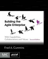 Building the Agile Enterprise With Capabilities, Collaborations and Values by Fred A. (EDS Fellow, independent consultant and business systems architect., MI, USA) Cummins