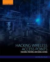 Hacking Wireless Access Points Cracking, Tracking, and Signal Jacking by Jennifer (Information Assurance Affiliate Faculty, Regis University, Denver, CO, USA) Kurtz
